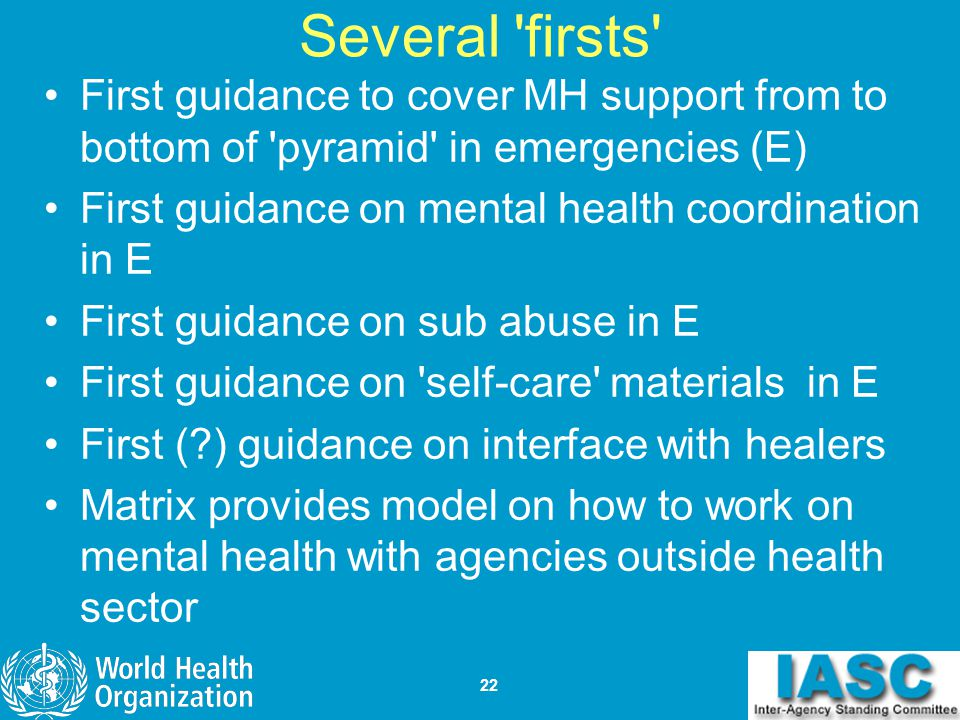 Several firsts First guidance to cover MH support from to bottom of pyramid in emergencies (E) First guidance on mental health coordination in E.