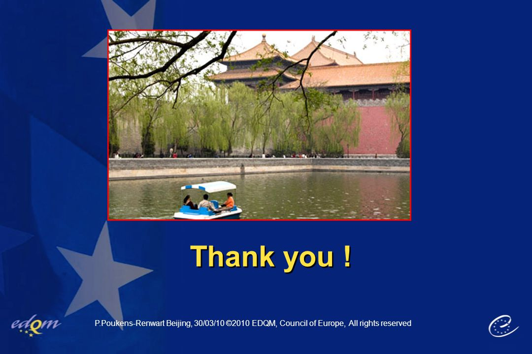 Thank you ! P.Poukens-Renwart Beijing, 30/03/10 ©2010 EDQM, Council of Europe, All rights reserved