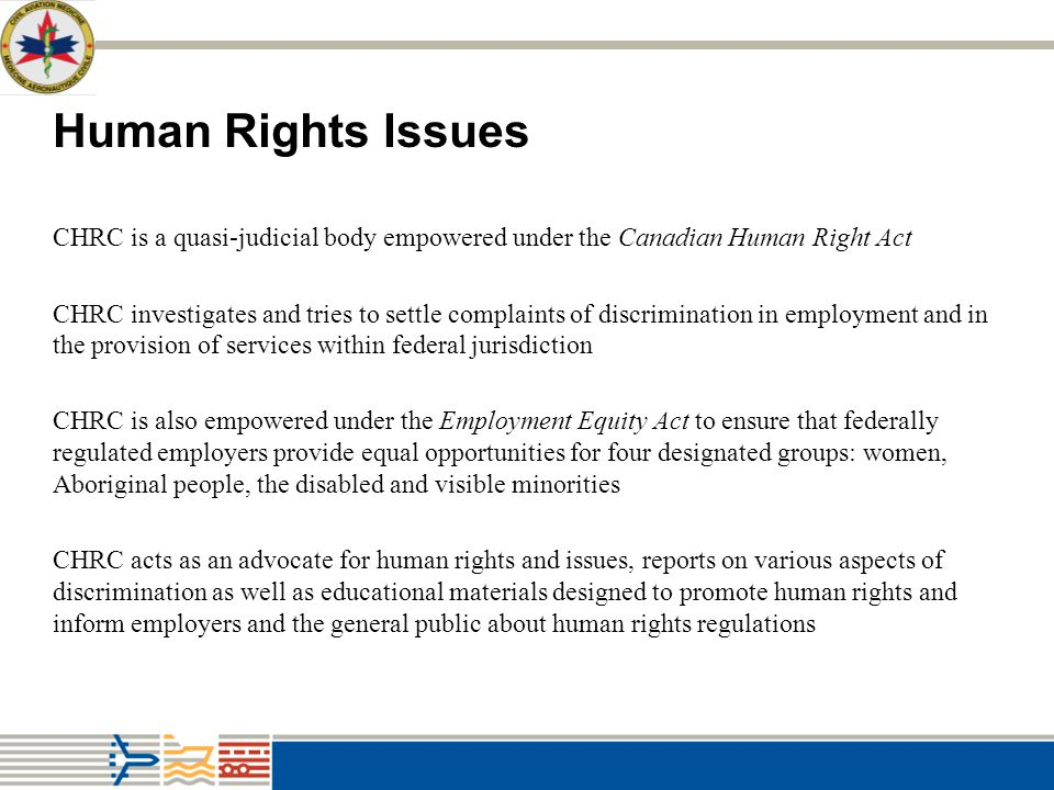 Human Rights Issues CHRC is a quasi-judicial body empowered under the Canadian Human Right Act.