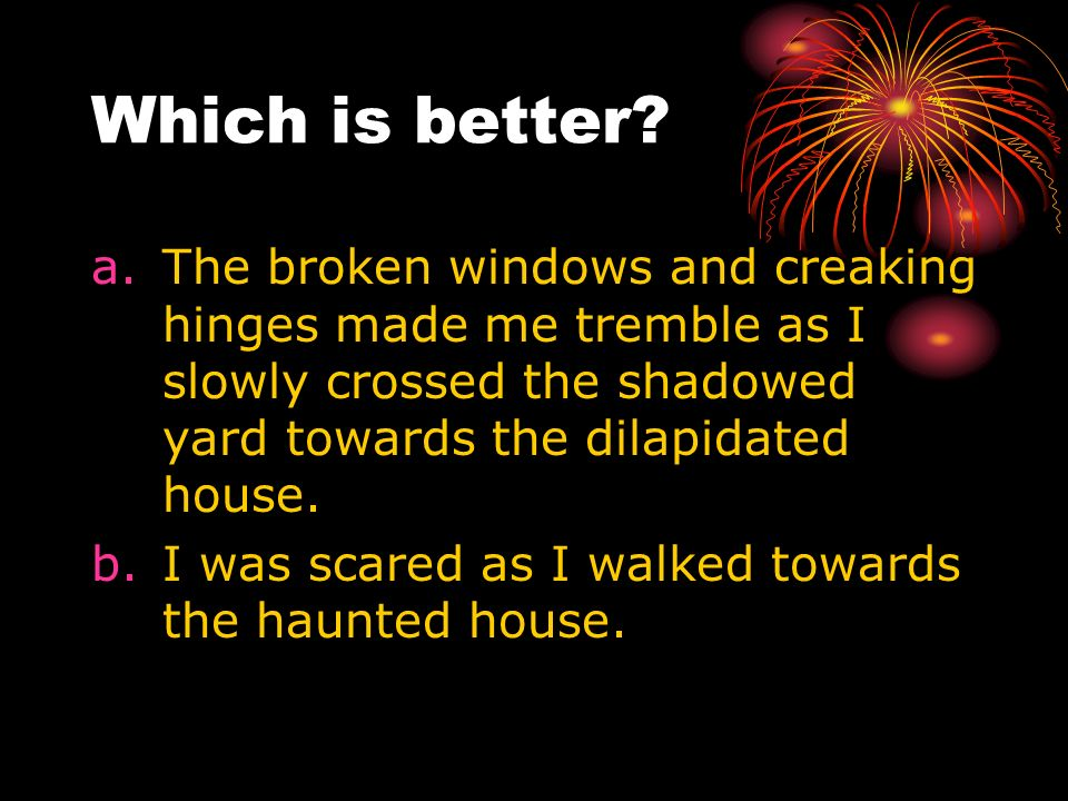 Which is better The broken windows and creaking hinges made me tremble as I slowly crossed the shadowed yard towards the dilapidated house.