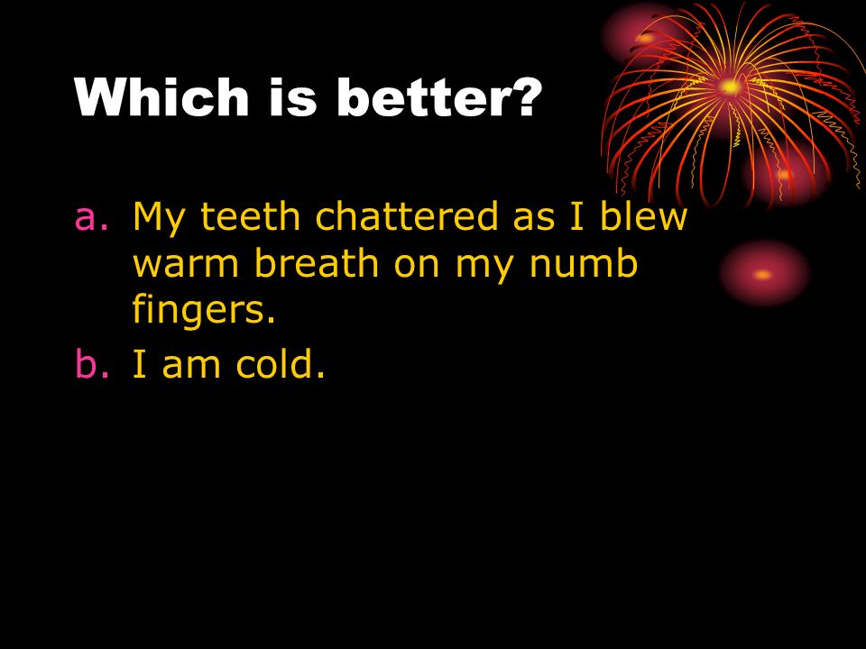 Which is better My teeth chattered as I blew warm breath on my numb fingers. I am cold.