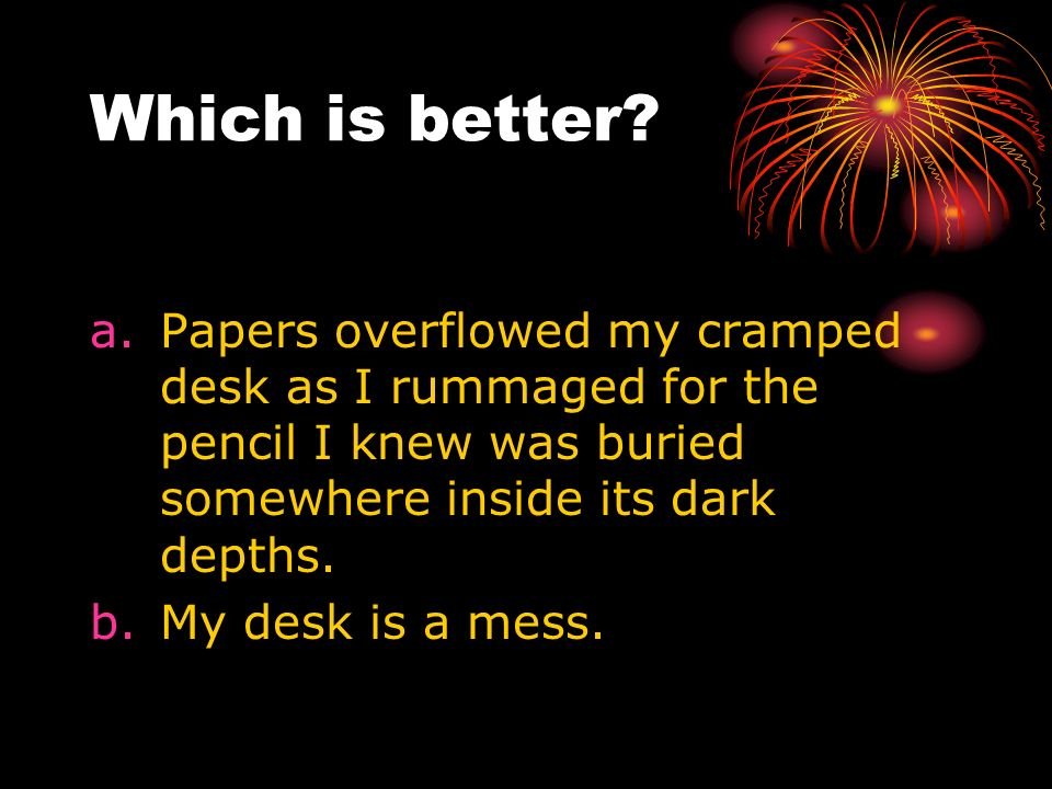 Which is better Papers overflowed my cramped desk as I rummaged for the pencil I knew was buried somewhere inside its dark depths.