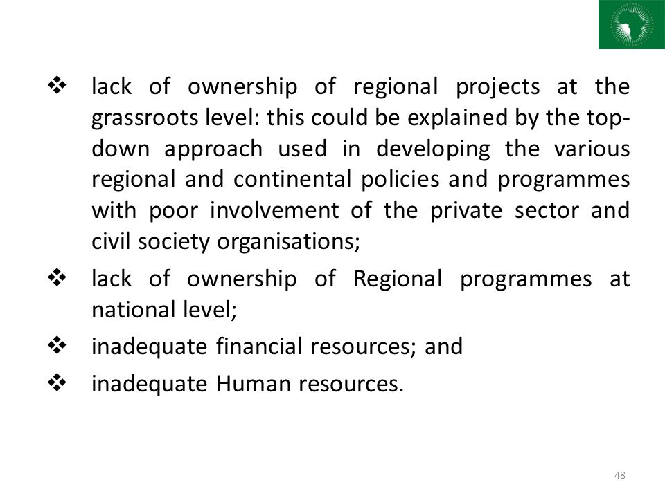 lack of ownership of regional projects at the grassroots level: this could be explained by the top-down approach used in developing the various regional and continental policies and programmes with poor involvement of the private sector and civil society organisations;