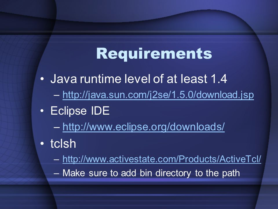 Requirements Java runtime level of at least 1.4 tclsh Eclipse IDE