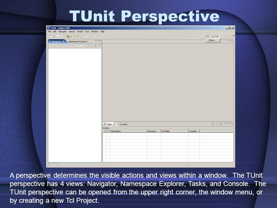 TUnit Perspective A perspective determines the visible actions and views within a window. The TUnit.