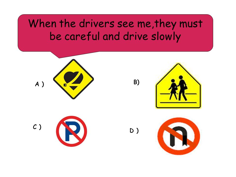 When the drivers see me,they must be careful and drive slowly