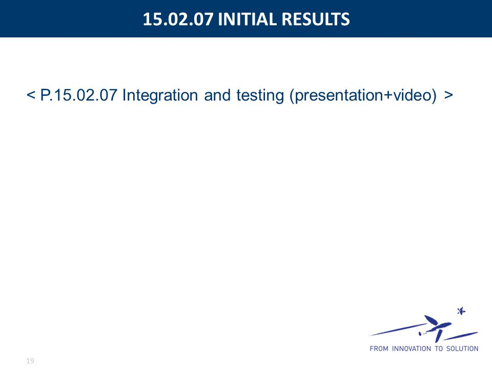 15.02.07 INITIAL RESULTS < P.15.02.07 Integration and testing (presentation+video) >