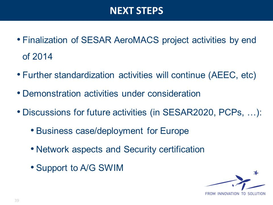 NEXT STEPS Finalization of SESAR AeroMACS project activities by end of 2014. Further standardization activities will continue (AEEC, etc)