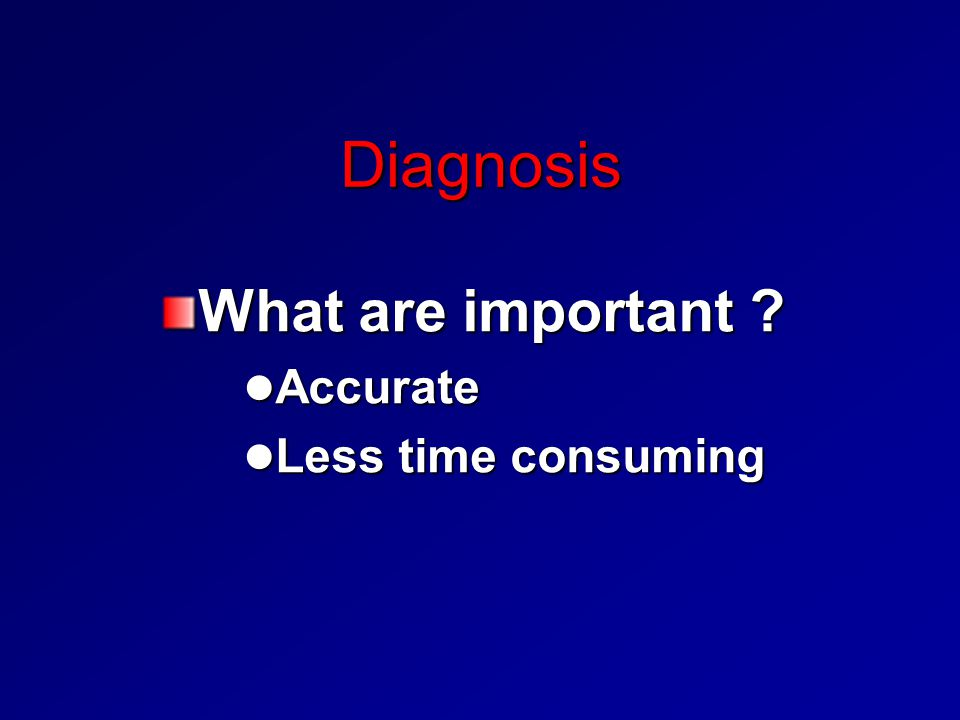 Diagnosis What are important Accurate Less time consuming