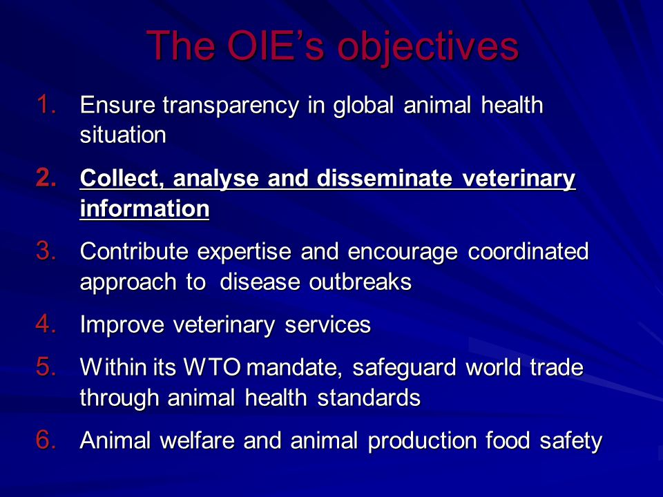 The OIE's objectives Ensure transparency in global animal health situation. Collect, analyse and disseminate veterinary information.