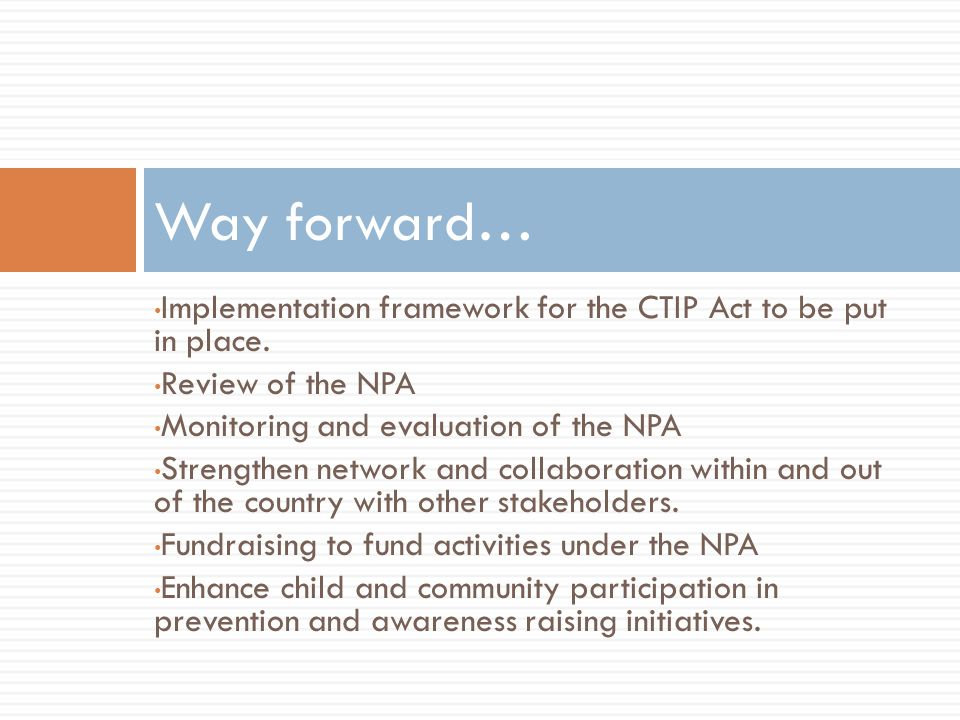 Way forward… Implementation framework for the CTIP Act to be put in place. Review of the NPA. Monitoring and evaluation of the NPA.