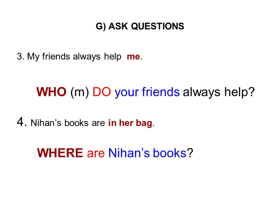 4. Nihan's books are in her bag. WHO (m) DO your friends always help