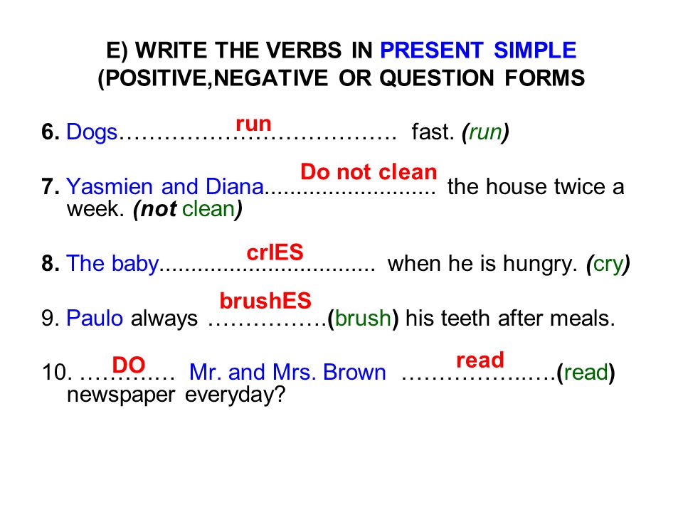 E) WRITE THE VERBS IN PRESENT SIMPLE (POSITIVE,NEGATIVE OR QUESTION FORMS