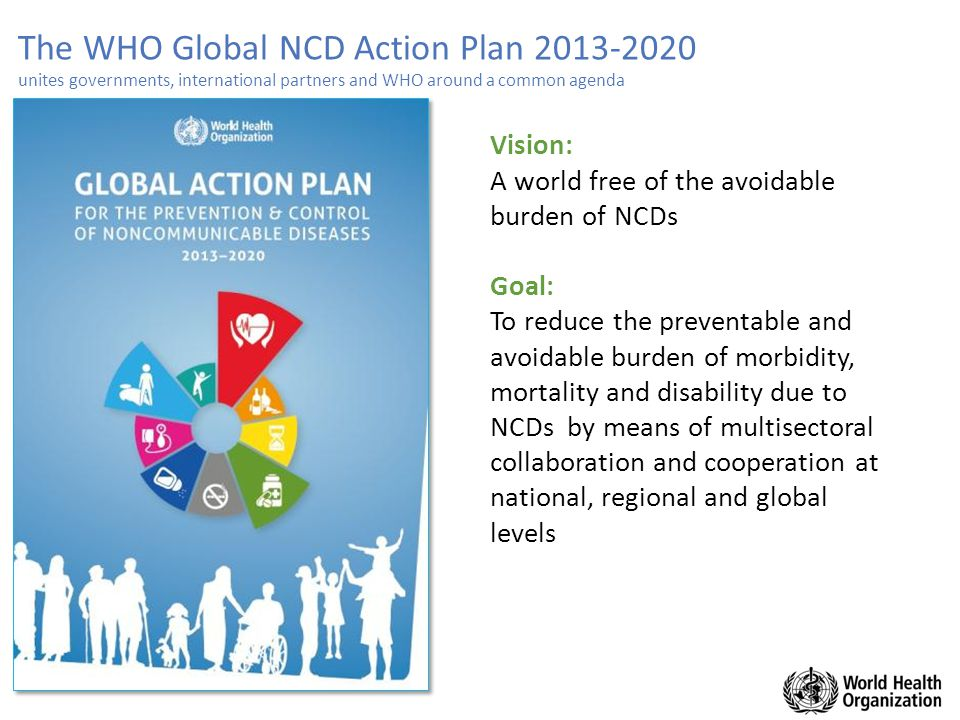 The WHO Global NCD Action Plan 2013-2020 unites governments, international partners and WHO around a common agenda