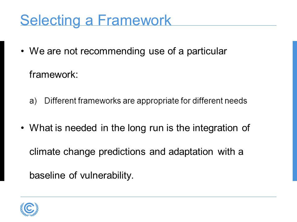 Selecting a Framework We are not recommending use of a particular framework: Different frameworks are appropriate for different needs.