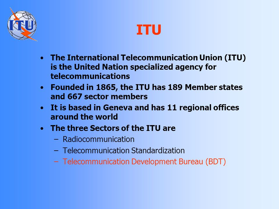 ITU The International Telecommunication Union (ITU) is the United Nation specialized agency for telecommunications.