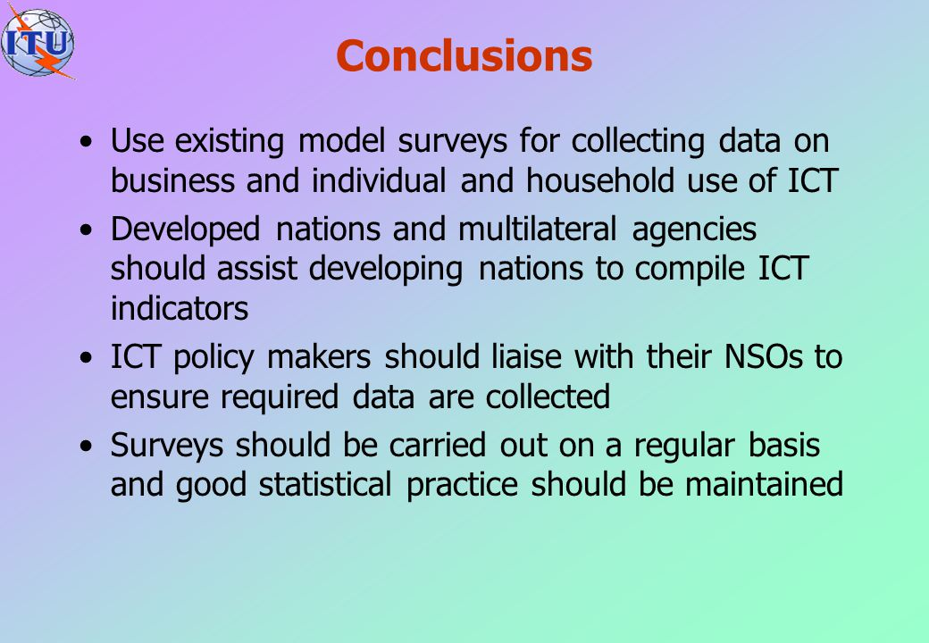 Conclusions Use existing model surveys for collecting data on business and individual and household use of ICT.