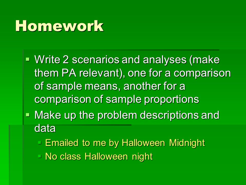 Homework Write 2 scenarios and analyses (make them PA relevant), one for a comparison of sample means, another for a comparison of sample proportions.