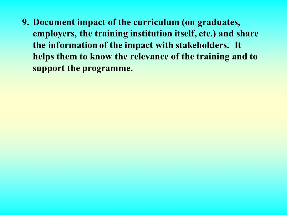 9. Document impact of the curriculum (on graduates, employers, the training institution itself, etc.) and share the information of the impact with stakeholders.