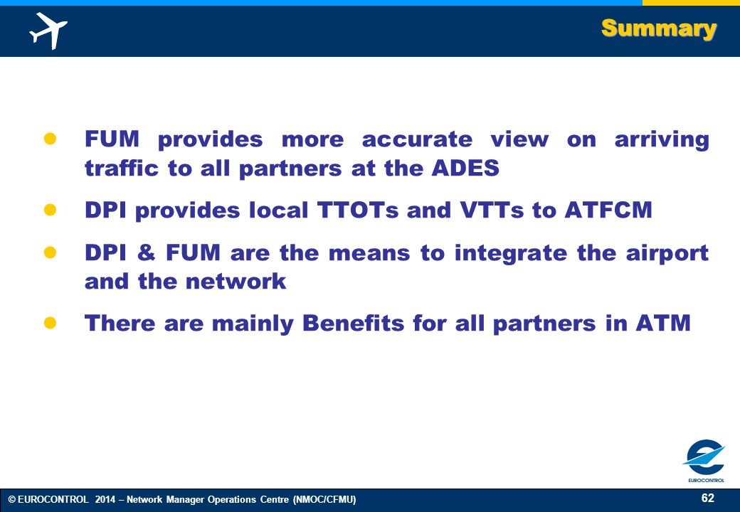 Summary FUM provides more accurate view on arriving traffic to all partners at the ADES. DPI provides local TTOTs and VTTs to ATFCM.