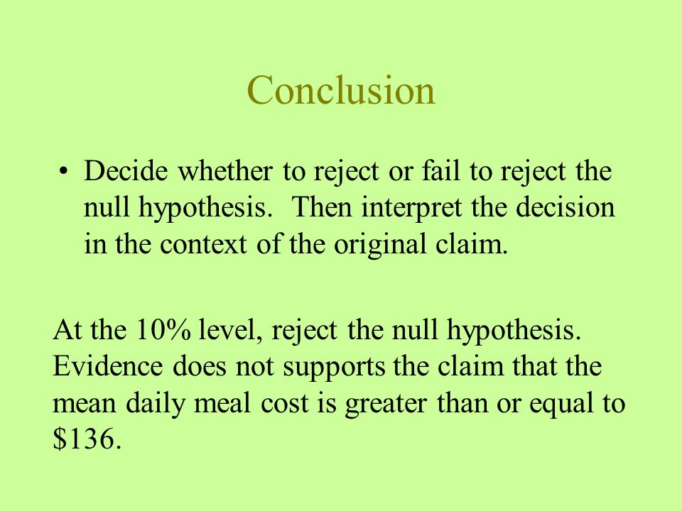Conclusion Decide whether to reject or fail to reject the null hypothesis. Then interpret the decision in the context of the original claim.