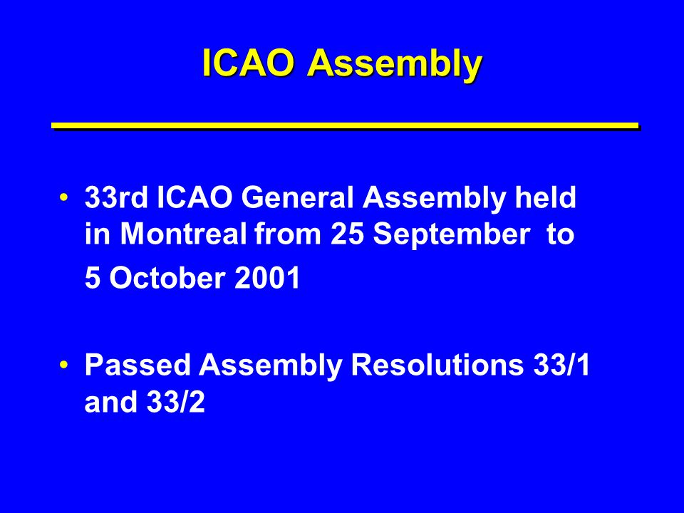ICAO Assembly 33rd ICAO General Assembly held in Montreal from 25 September to. 5 October 2001. Passed Assembly Resolutions 33/1 and 33/2.