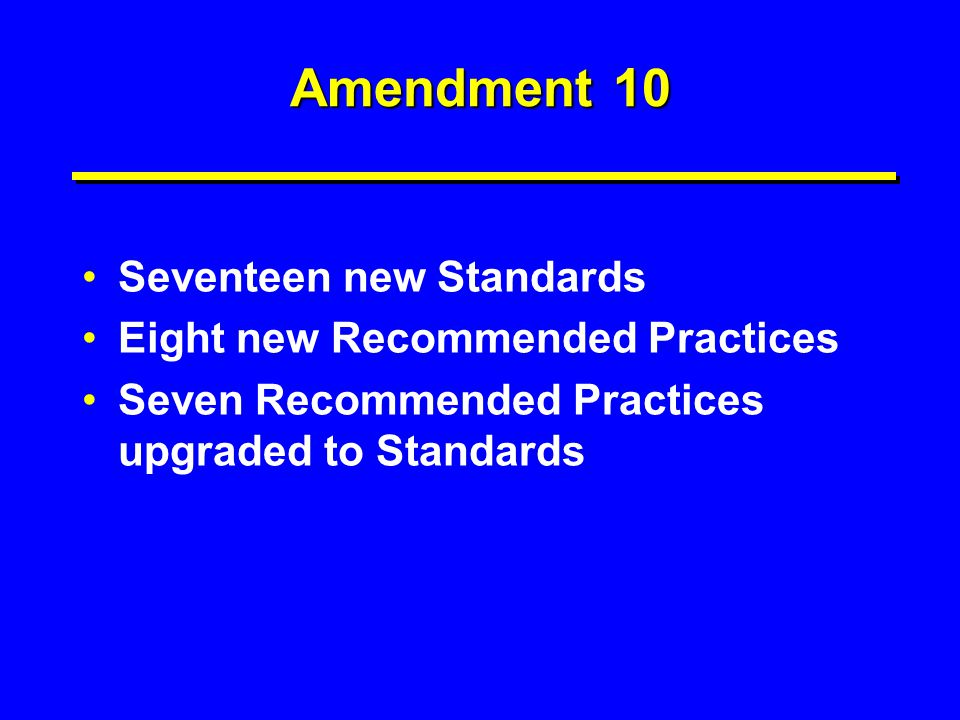 Amendment 10 Seventeen new Standards Eight new Recommended Practices