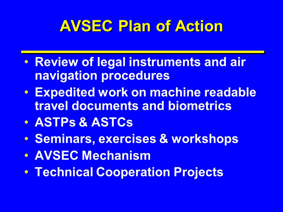 AVSEC Plan of Action Review of legal instruments and air navigation procedures. Expedited work on machine readable travel documents and biometrics.
