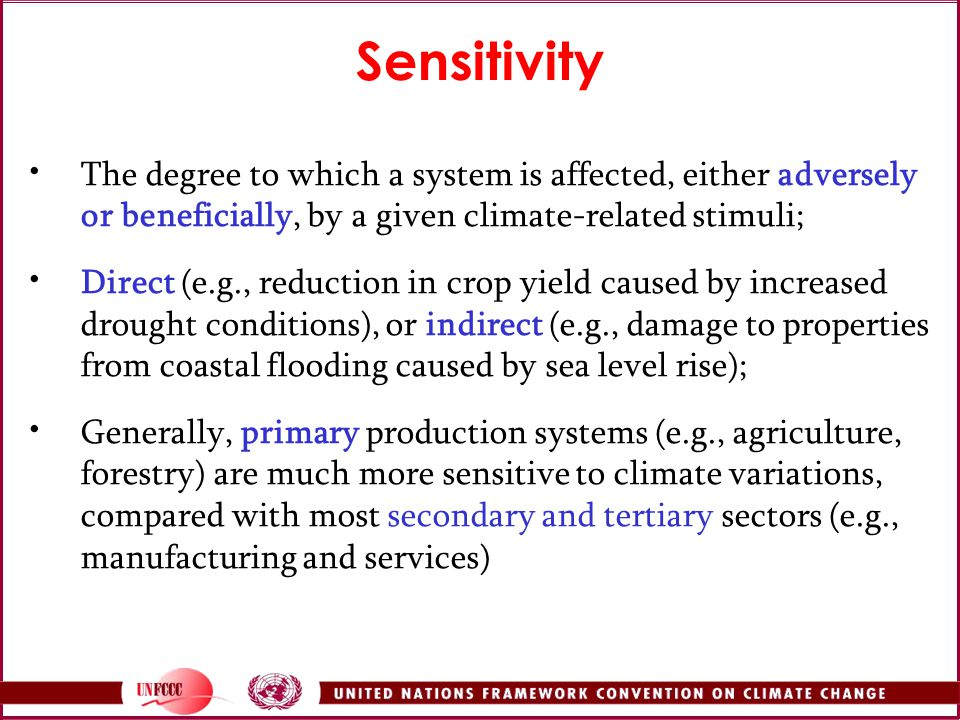 Sensitivity The degree to which a system is affected, either adversely or beneficially, by a given climate-related stimuli;