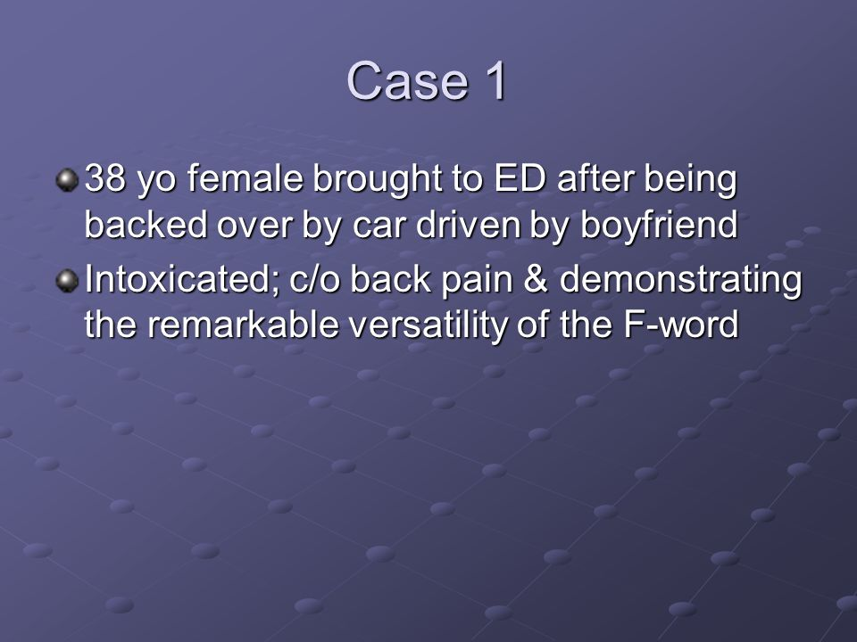 Case 1 38 yo female brought to ED after being backed over by car driven by boyfriend.