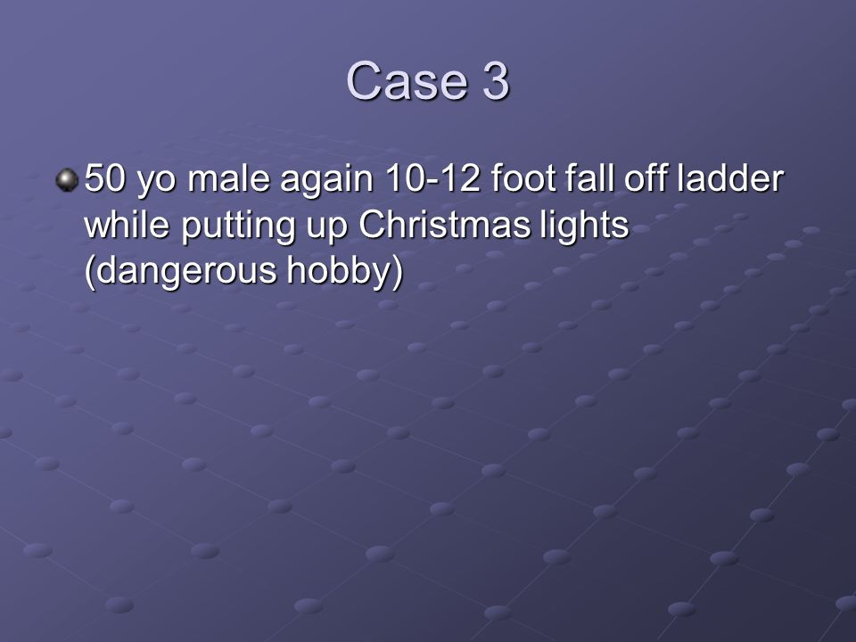 Case 3 50 yo male again 10-12 foot fall off ladder while putting up Christmas lights (dangerous hobby)