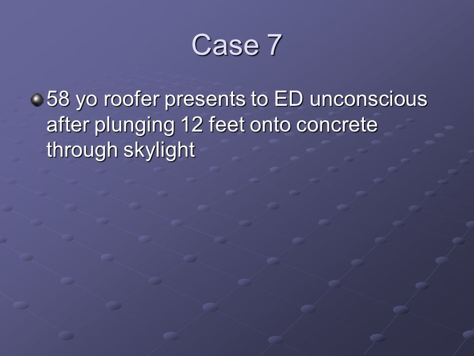 Case 7 58 yo roofer presents to ED unconscious after plunging 12 feet onto concrete through skylight.