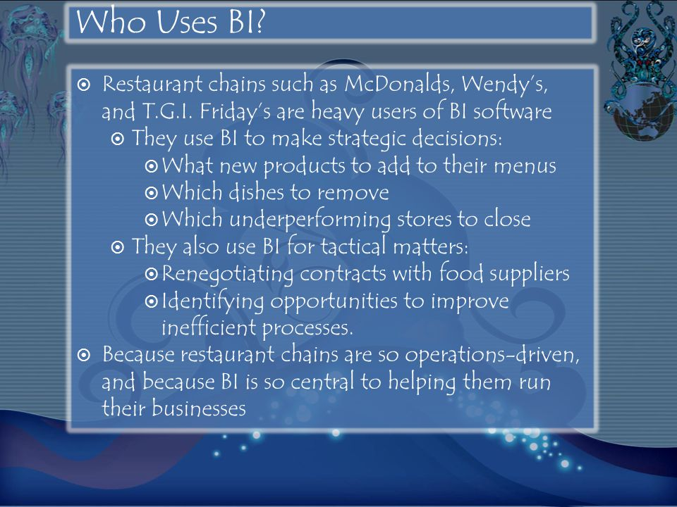 Who Uses BI Restaurant chains such as McDonalds, Wendy's, and T.G.I. Friday's are heavy users of BI software.