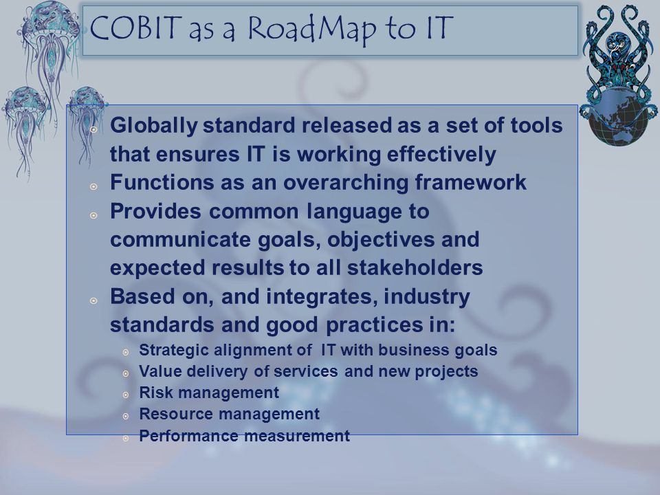 COBIT as a RoadMap to IT Globally standard released as a set of tools that ensures IT is working effectively.