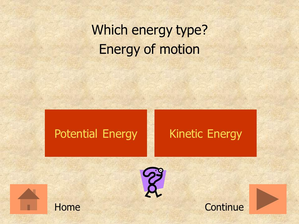 Which energy type Energy of motion Potential Energy Kinetic Energy