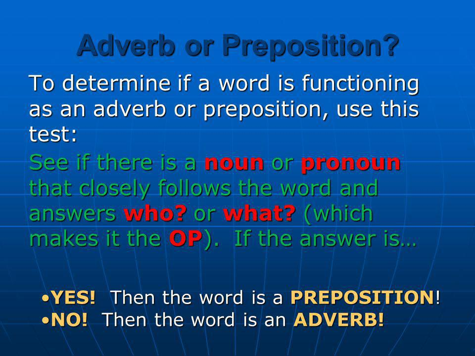 Adverb or Preposition To determine if a word is functioning as an adverb or preposition, use this test: