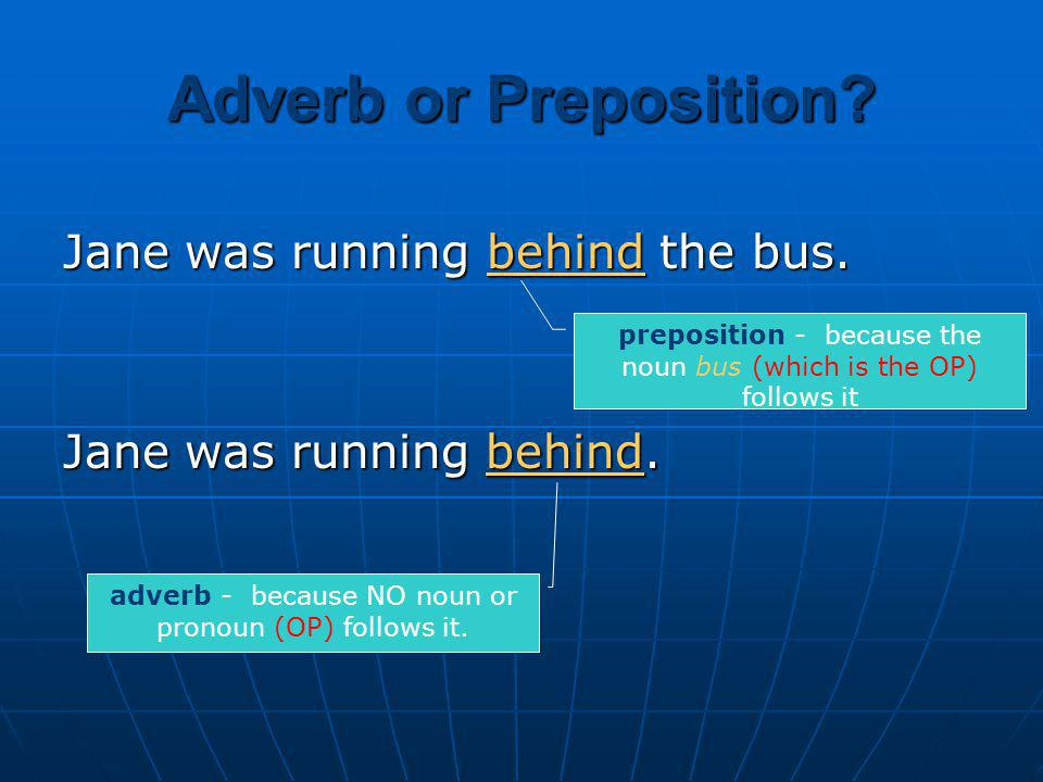 Adverb or Preposition Jane was running behind the bus.