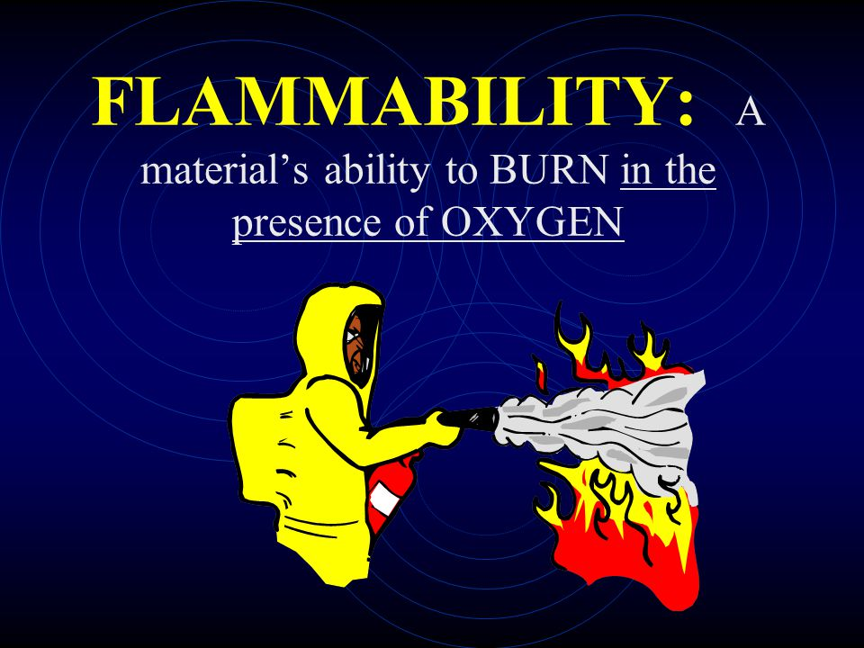 FLAMMABILITY: A material's ability to BURN in the presence of OXYGEN
