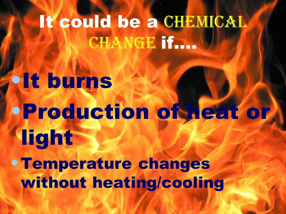It could be a chemical change if….