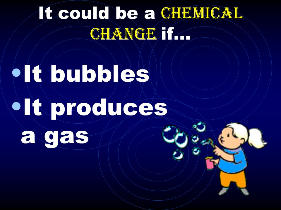 It could be a chemical change if...