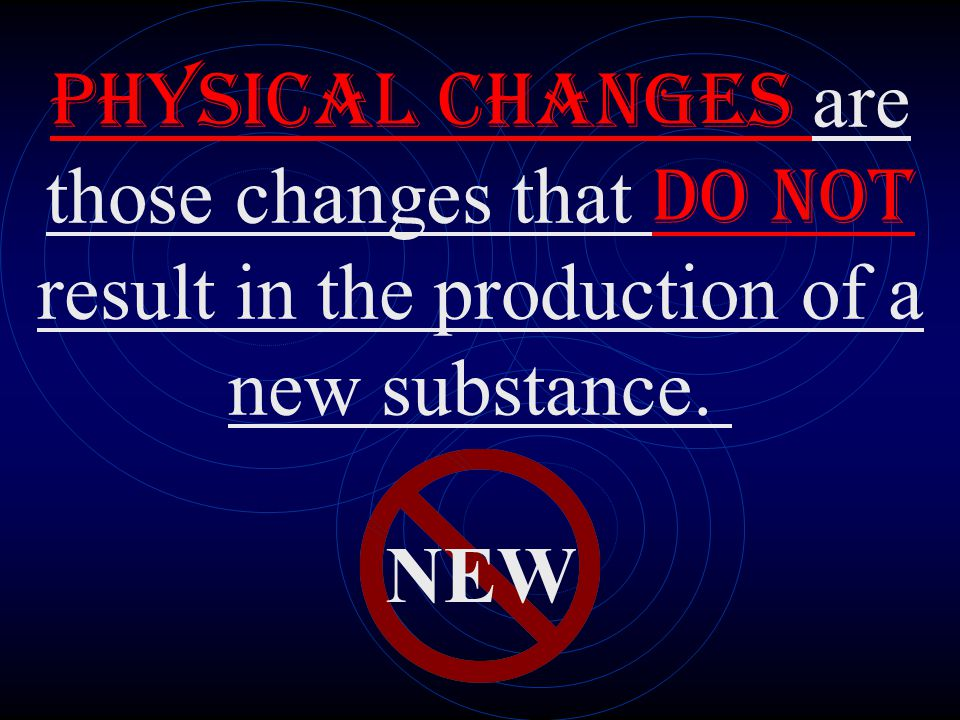 Physical changes are those changes that DO NOT result in the production of a new substance.