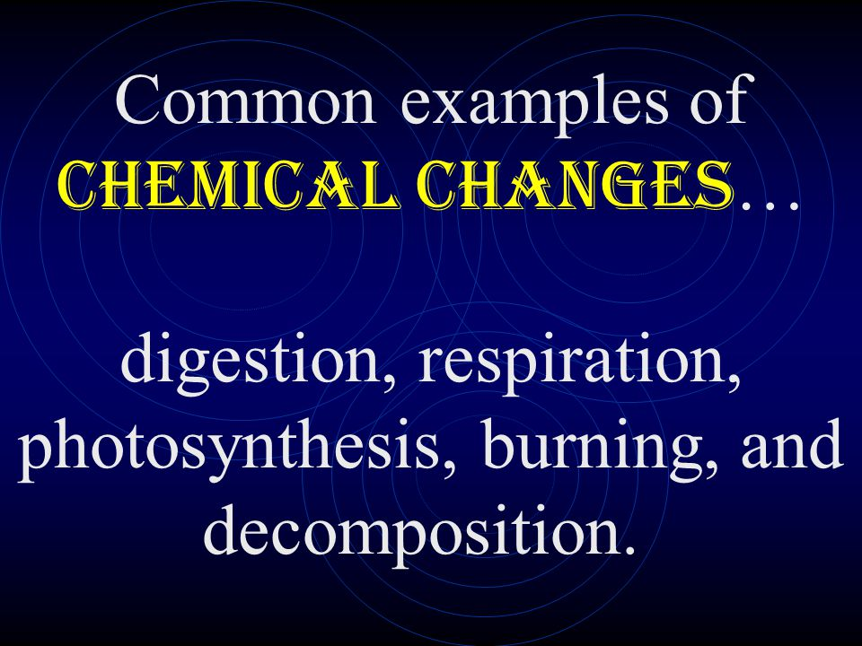 Common examples of chemical changes… digestion, respiration, photosynthesis, burning, and decomposition.