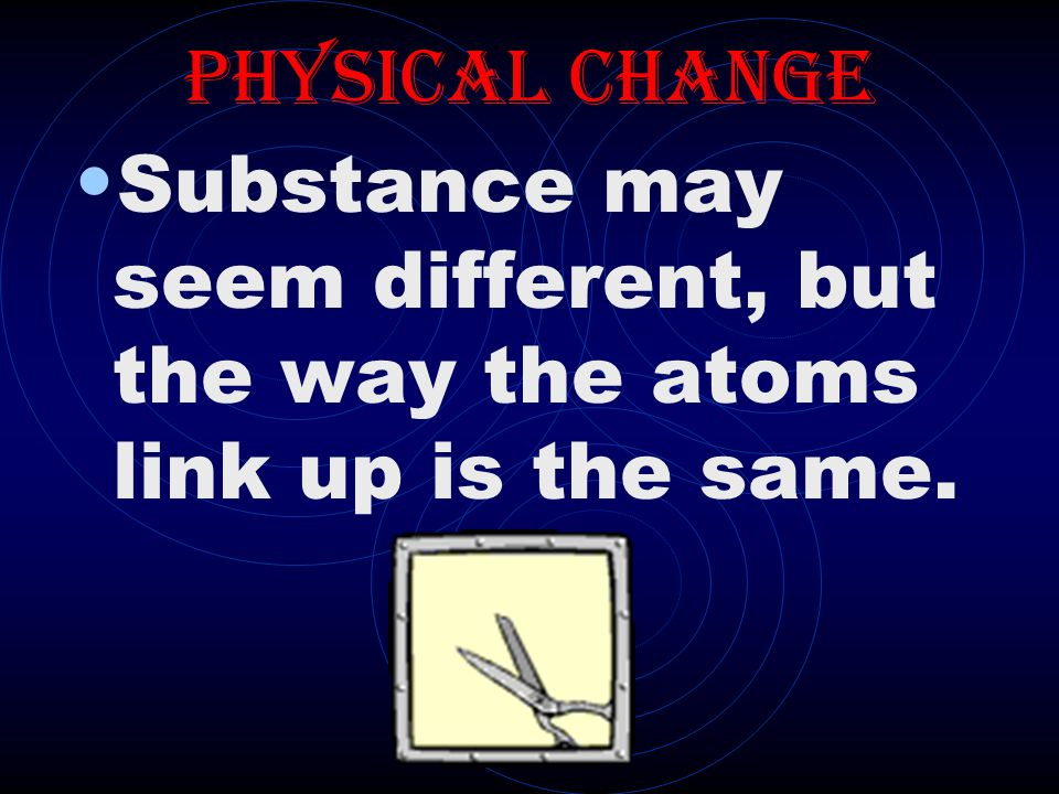Physical Change Substance may seem different, but the way the atoms link up is the same.