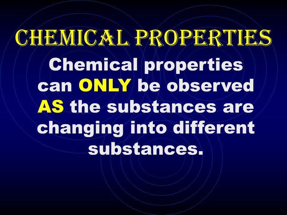 CHEMICAL PROPERTIES Chemical properties can ONLY be observed AS the substances are changing into different substances.