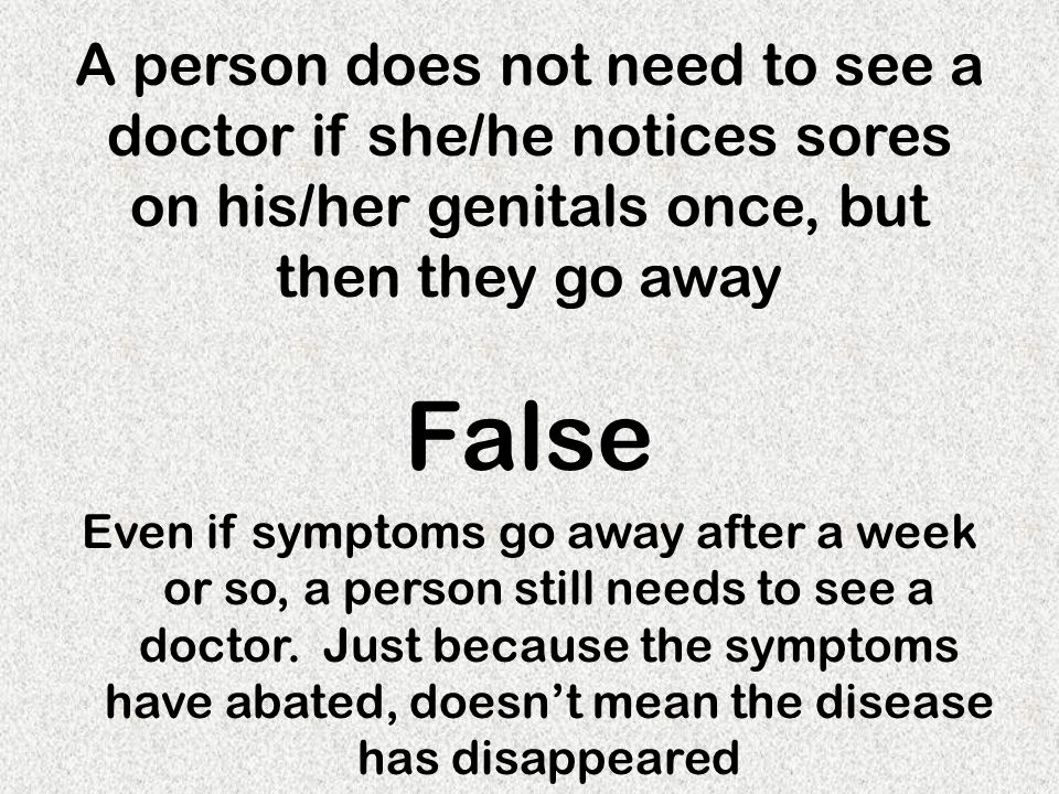 A person does not need to see a doctor if she/he notices sores on his/her genitals once, but then they go away