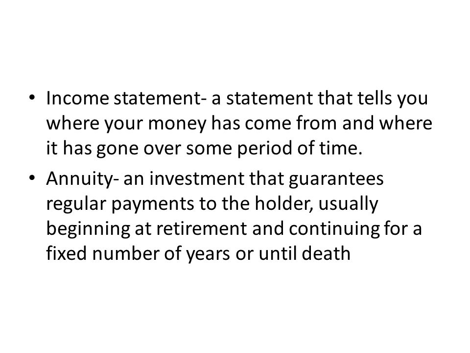 Income statement- a statement that tells you where your money has come from and where it has gone over some period of time.
