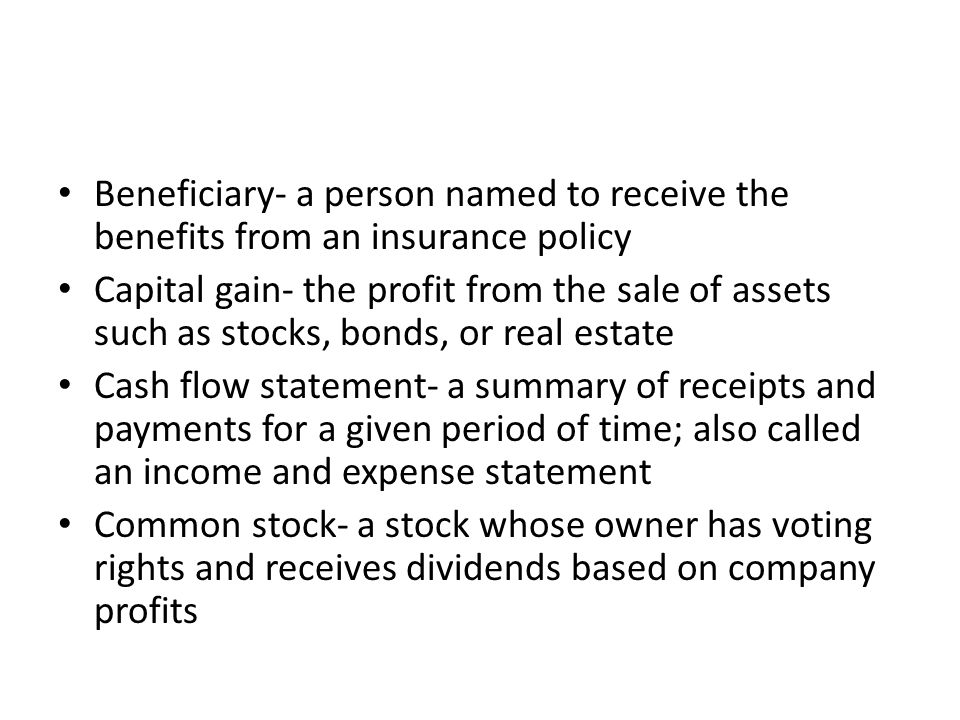 Beneficiary- a person named to receive the benefits from an insurance policy