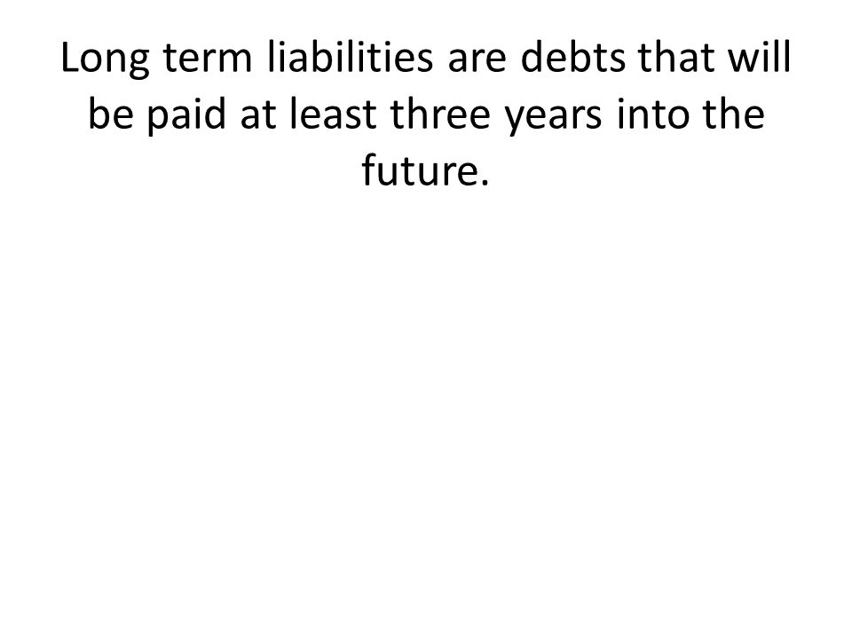 Long term liabilities are debts that will be paid at least three years into the future.