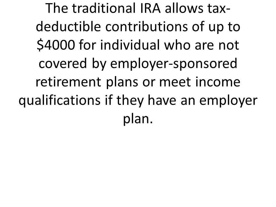 The traditional IRA allows tax-deductible contributions of up to $4000 for individual who are not covered by employer-sponsored retirement plans or meet income qualifications if they have an employer plan.