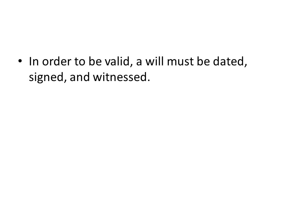 In order to be valid, a will must be dated, signed, and witnessed.